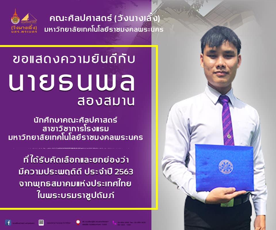 ขอแสดงความยินดีกับ นายธนพล สองสมาน นักศึกษาคณะศิลปศาตร์ สาขาวิชาการโรงแรม มหาวิทยาลัยเทคโนโลยีราชมงคลพระนคร ที่ได้รับคัดเลือกและยกย่องว่ามีความประพฤติดี ประจำปี 2563 จากพุทธสมาคมแห่งประเทศไทยในพระบรมราชูปถัมภ์