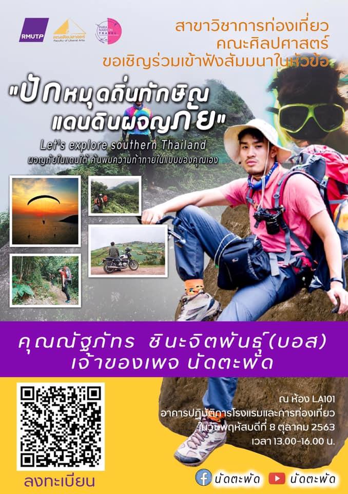 """สาขาวิชาการท่องเที่ยว คณะศิลปศาสตร์ มหาวิทยาลัยเทคโนโลยีราชมงคลพระนคร ขอเชิญเข้าร่วมฟังสัมมนา ในหัวข้อ """"ปักหมุดถิ่นทักษิณ แดนดินผจญภัย"""" (Let's explore Southern Thailand) โดยวิทยากร คุณณัฐภัทร ชินะจิตพันธ์ุ(บอส) เจ้าของเพจ นัดตะพัด / นัดตะพัด       ในวันพฤหัสบดีที่ 8 ตุลาคม 2563 เวลา 13.00-16.00 น. ณ ห้อง LA101 อาคารปฏิบัติการโรงแรมและการท่องเที่ยว คณะศิลปศาสตร์ มหาวิทยาลัยเทคโนโลยีราชมงคลพระนคร"""