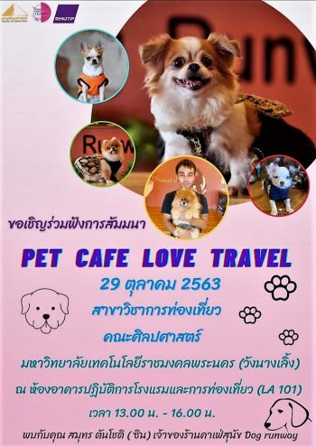 """สาขาวิชาการท่องเที่ยว คณะศิลปศาสตร์ มหาวิทยาลัยเทคโนโลยีราชมงคลพระนคร ขอเชิญเข้าร่วมฟังสัมมนา ในหัวข้อ """"PET CAFE LOVE TRAVEL""""  วิทยากร คุณสมุทร ตันโชติ เจ้าของร้านคาเฟ่สุนัข Dog runway พบกับกิจกรรมมากมาย อาทิ การแสดงเดินแบบ และโชว์ความสามารถพิเศษของน้องๆสุนัขมากกว่า 20 ชีวิต และเรายกคาเฟ่มาให้ทุกคนได้สัมผัสความน่ารักของน้องๆอย่างใกล้ชิด ในวันพฤหัสบดีที่ 29 ตุลาคม 2563 เวลา 13.00-16.00 น.(คาเฟ่เปิด11.00 น.) ณ ห้อง LA101-102 อาคารปฏิบัติการโรงแรมและการท่องเที่ยว คณะศิลปศาสตร์ มหาวิทยาลัยเทคโนโลยีราชมงคลพระนคร"""